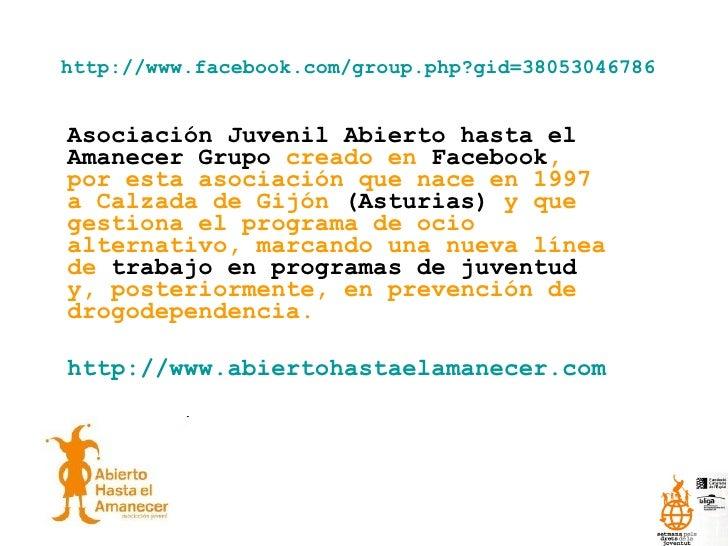 http://www.facebook.com/group.php?gid=38053046786 Asociación Juvenil Abierto hasta el Amanecer Grupo  creado en  Facebook ...