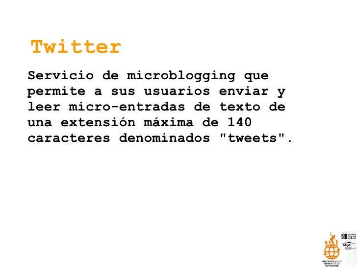 Twitter Servicio de microblogging que permite a sus usuarios enviar y leer micro-entradas de texto de una extensión máxima...