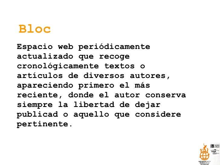 Bloc Espacio web periódicamente actualizado que recoge cronológicamente textos o artículos de diversos autores, apareciend...