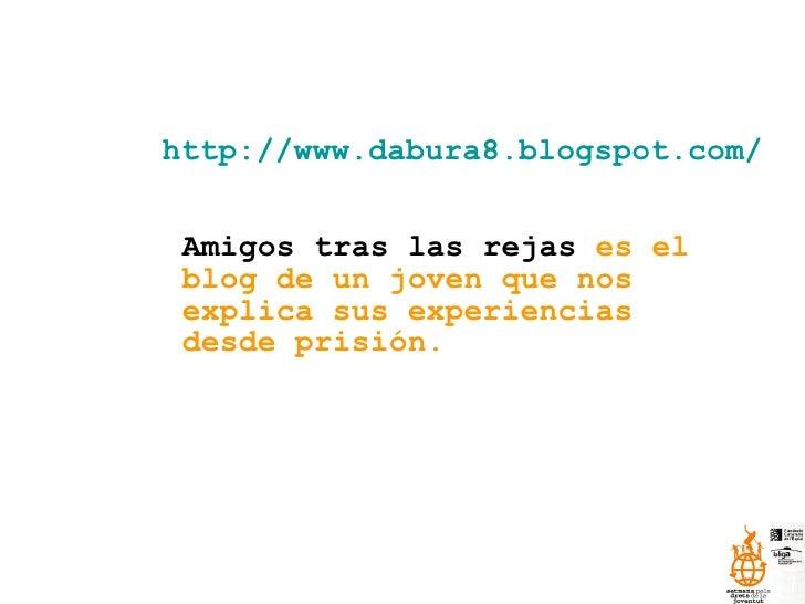 http://www.dabura8.blogspot.com/   Amigos tras las rejas  es el blog de un joven que nos explica sus experiencias desde pr...