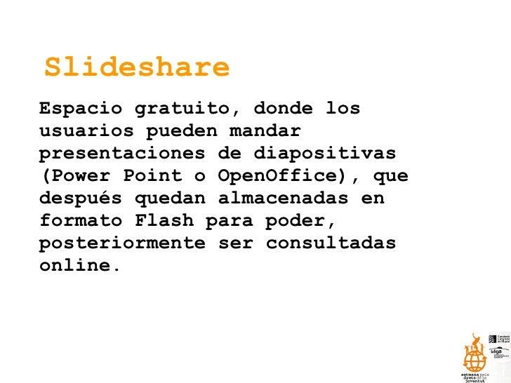 Slideshare Espacio gratuito, donde los usuarios pueden mandar presentaciones de diapositivas (Power Point o OpenOffice), q...