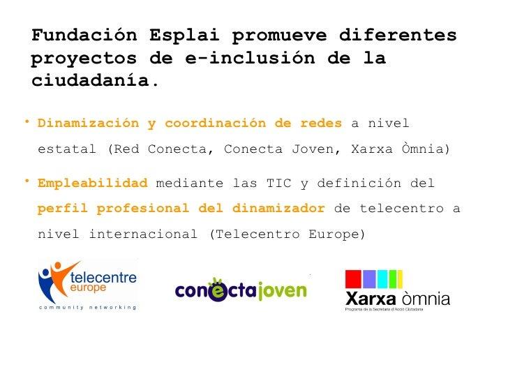 Fundación Esplai promueve diferentes proyectos de e-inclusión de la ciudadanía. <ul><li>Dinamización y coordinación de red...