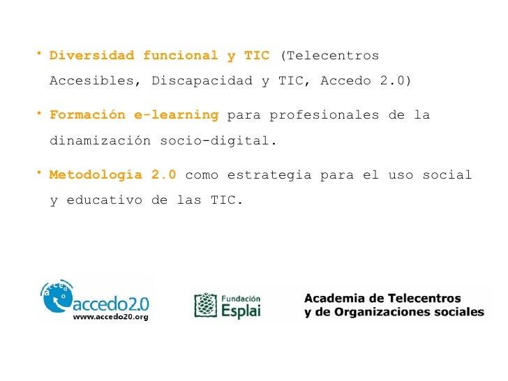 <ul><li>Diversidad funcional y TIC  (Telecentros Accesibles, Discapacidad y TIC, Accedo 2.0) </li></ul><ul><li>Formación e...