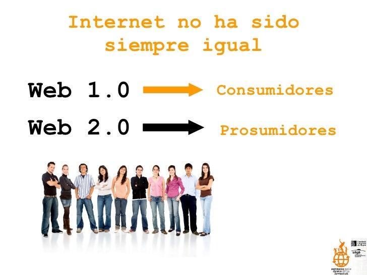 Internet no ha sido siempre igual Web 1.0 Web 2.0 Prosumidores Consumidores
