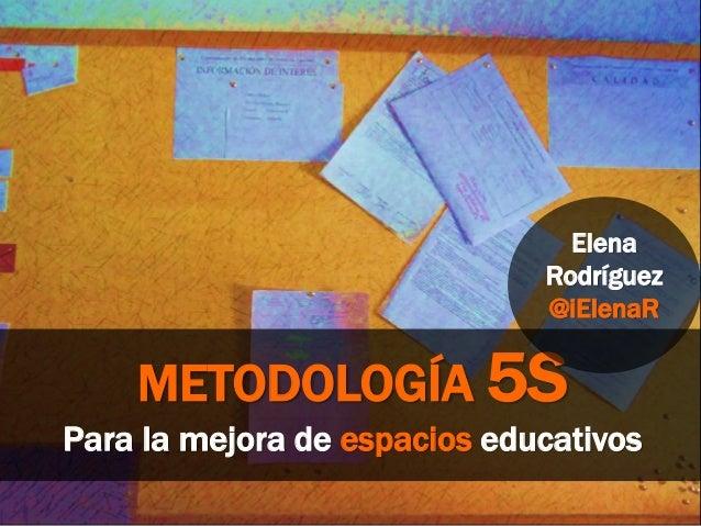 METODOLOGÍA 5S Para la mejora de espacios educativos Elena Rodríguez @iElenaR