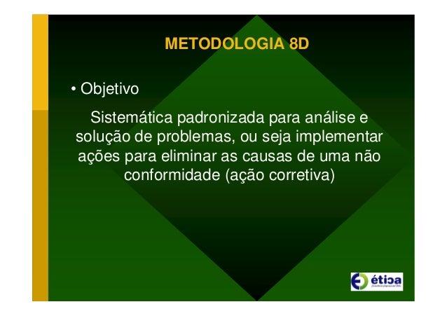 METODOLOGIA 8D • Objetivo Sistemática padronizada para análise e solução de problemas, ou seja implementar ações para elim...