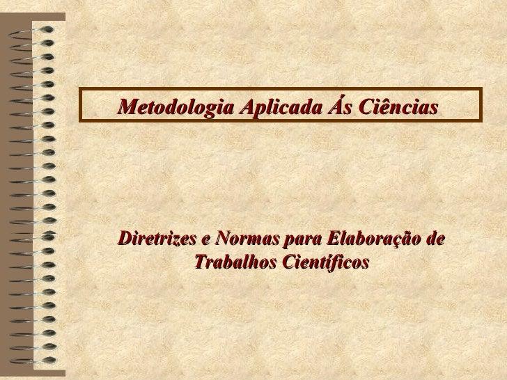 Metodologia Aplicada Ás Ciências  Diretrizes e Normas para Elaboração de  Trabalhos Científicos