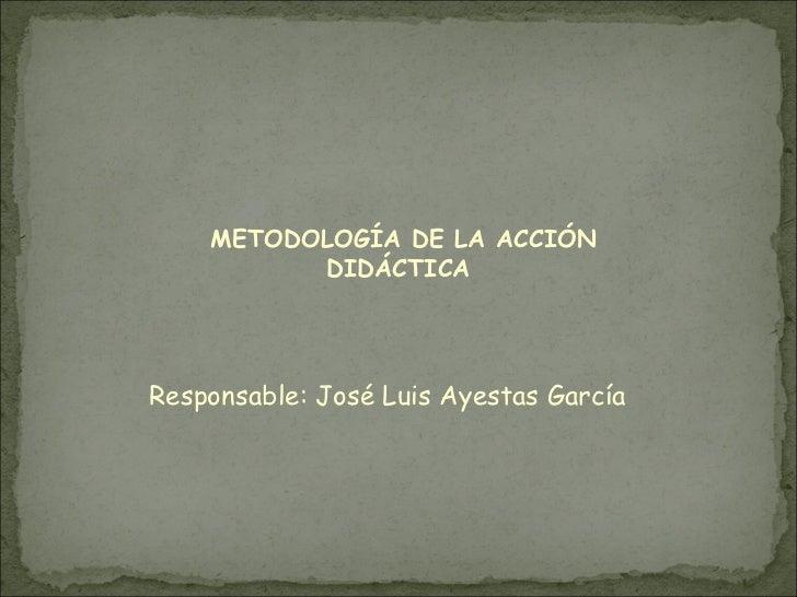 METODOLOGÍA DE LA ACCIÓN          DIDÁCTICAResponsable: José Luis Ayestas García
