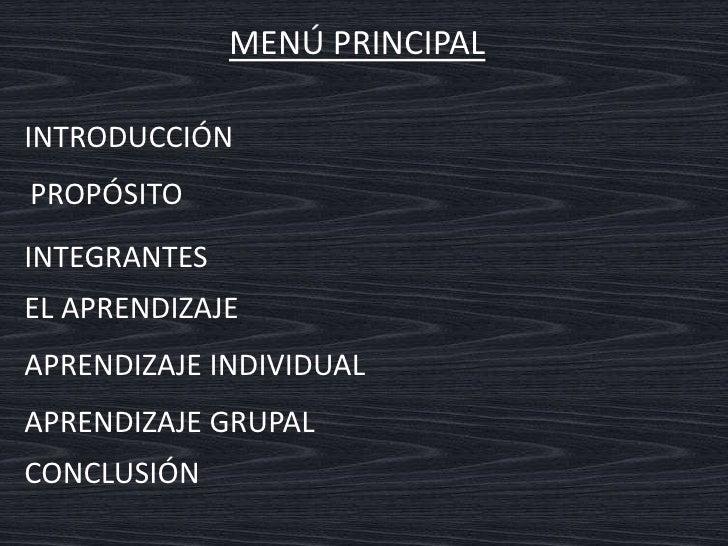 MENÚ PRINCIPAL<br />INTRODUCCIÓN<br />PROPÓSITO<br />INTEGRANTES<br />EL APRENDIZAJE<br />APRENDIZAJE INDIVIDUAL<br />APRE...