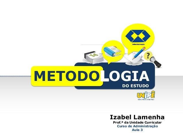 Izabel Lamenha Prof.ª da Unidade Curricular Curso de Administração Aula 3 METODO OGIADO ESTUDO