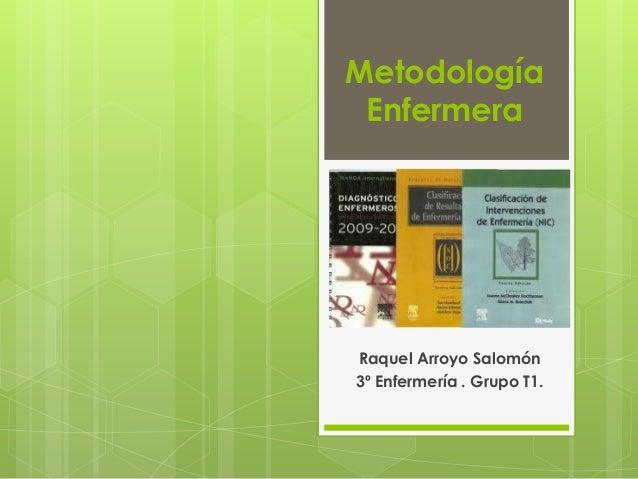 Metodología EnfermeraRaquel Arroyo Salomón3º Enfermería . Grupo T1.