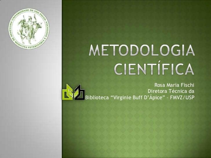 "Metodologia científica<br />Rosa Maria FischiDiretora Técnica da Biblioteca ""Virginie Buff D'Ápice"" – FMVZ/USP<br />"