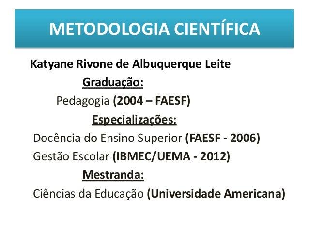 METODOLOGIA CIENTÍFICAKatyane Rivone de Albuquerque Leite          Graduação:    Pedagogia (2004 – FAESF)           Especi...