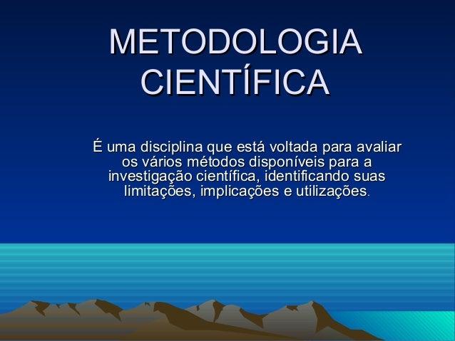 METODOLOGIA CIENTÍFICA É uma disciplina que está voltada para avaliar os vários métodos disponíveis para a investigação ci...
