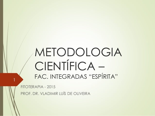 "METODOLOGIA CIENTÍFICA – FAC. INTEGRADAS ""ESPÍRITA"" FITOTERAPIA - 2015 PROF. DR. VLADIMIR LUÍS DE OLIVEIRA 1"