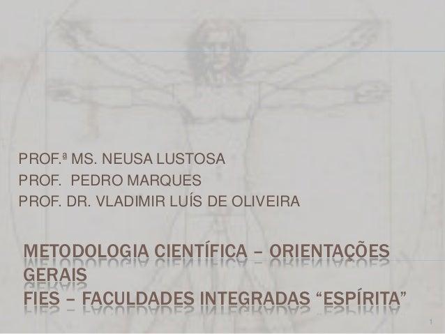 PROF.ª MS. NEUSA LUSTOSAPROF. PEDRO MARQUESPROF. DR. VLADIMIR LUÍS DE OLIVEIRAMETODOLOGIA CIENTÍFICA – ORIENTAÇÕESGERAISFI...