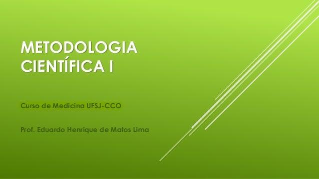 METODOLOGIA CIENTÍFICA I Curso de Medicina UFSJ-CCO Prof. Eduardo Henrique de Matos Lima