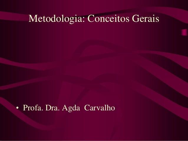 Metodologia: Conceitos Gerais• Profa. Dra. Agda Carvalho