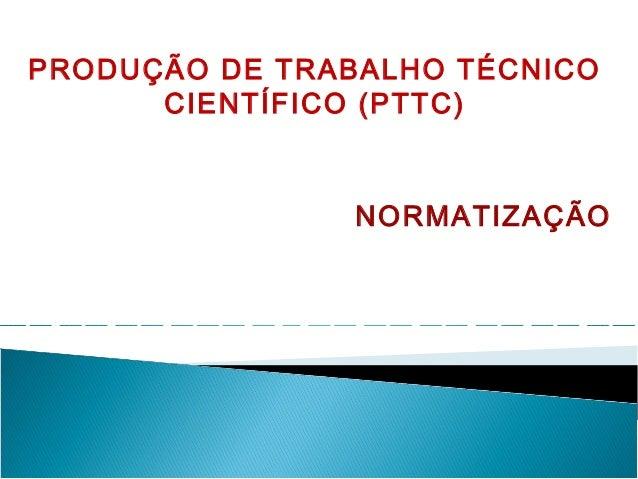 PRODUÇÃO DE TRABALHO TÉCNICO CIENTÍFICO (PTTC) NORMATIZAÇÃO