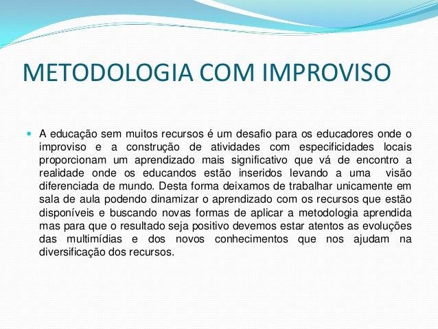 METODOLOGIA COM IMPROVISO  A educação sem muitos recursos é um desafio para os educadores onde o improviso e a construção...