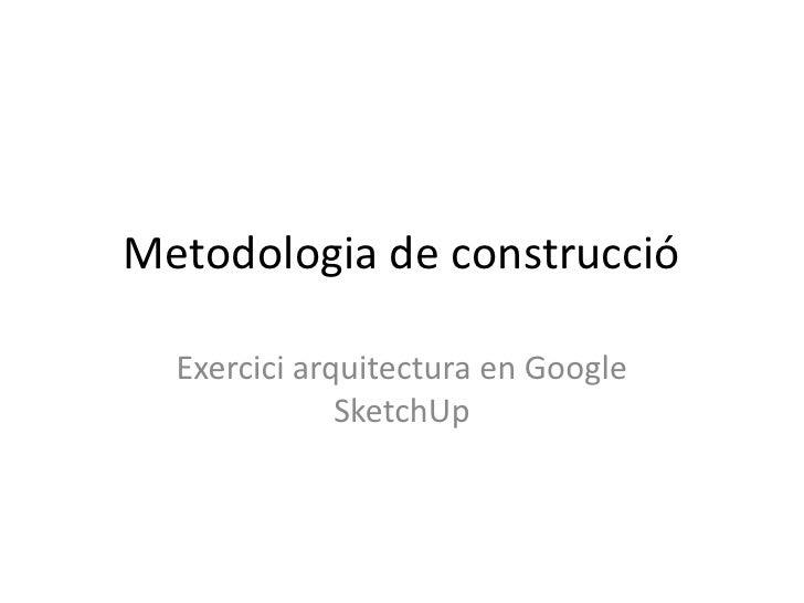Metodologia de construcció  Exercici arquitectura en Google              SketchUp