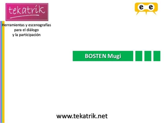 BOSTEN Mugi  Herramientas y escenografías  para el diálogo  y la participación  www.tekatrik.net