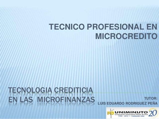 TECNOLOGIA CREDITICIA EN LAS MICROFINANZAS TUTOR: LUIS EDUARDO RODRIGUEZ PEÑA TECNICO PROFESIONAL EN MICROCREDITO
