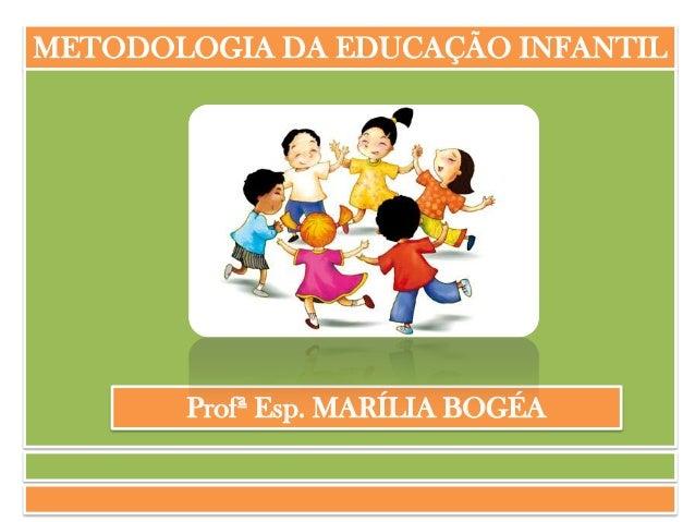 METODOLOGIA DA EDUCAÇÃO INFANTIL  Profª Esp. MARÍLIA BOGÉA