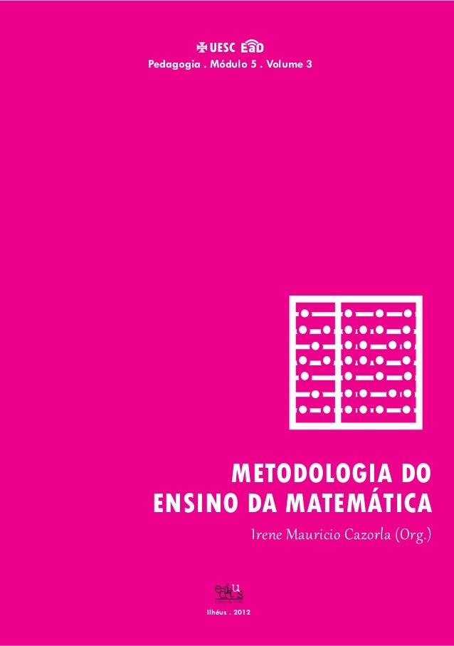 Ilhéus . 2012 Irene Mauricio Cazorla (Org.) Pedagogia . Módulo 5 . Volume 3 METODOLOGIA DO ENSINO DA MATEMÁTICA