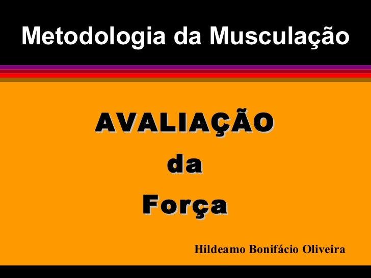 Metodologia da Musculação <ul><li>AVALIAÇÃO </li></ul><ul><li>da </li></ul><ul><li>Força </li></ul>Hildeamo Bonifácio Oliv...