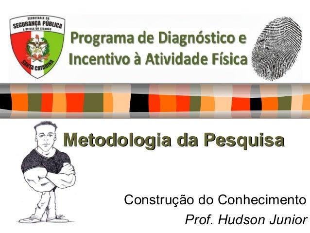 Metodologia da PesquisaMetodologia da Pesquisa Construção do Conhecimento Prof. Hudson Junior