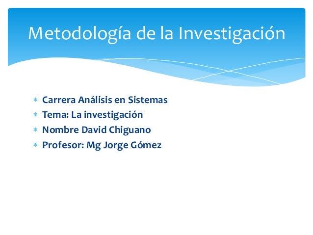  Carrera Análisis en Sistemas  Tema: La investigación  Nombre David Chiguano  Profesor: Mg Jorge Gómez Metodología de ...