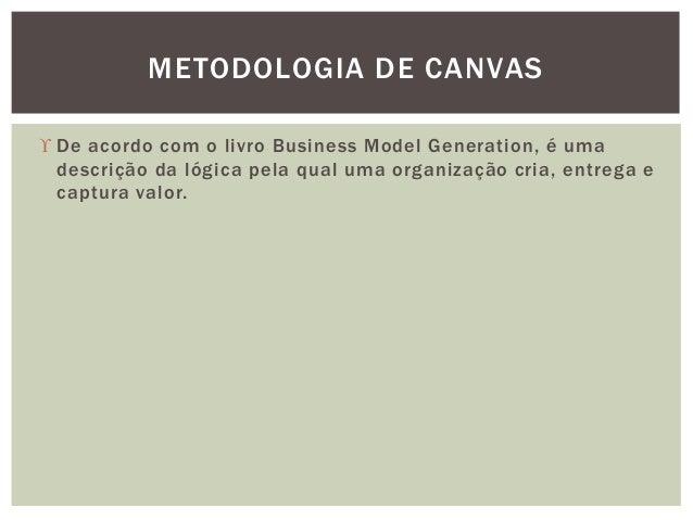  De acordo com o livro Business Model Generation, é uma descrição da lógica pela qual uma organização cria, entrega e cap...