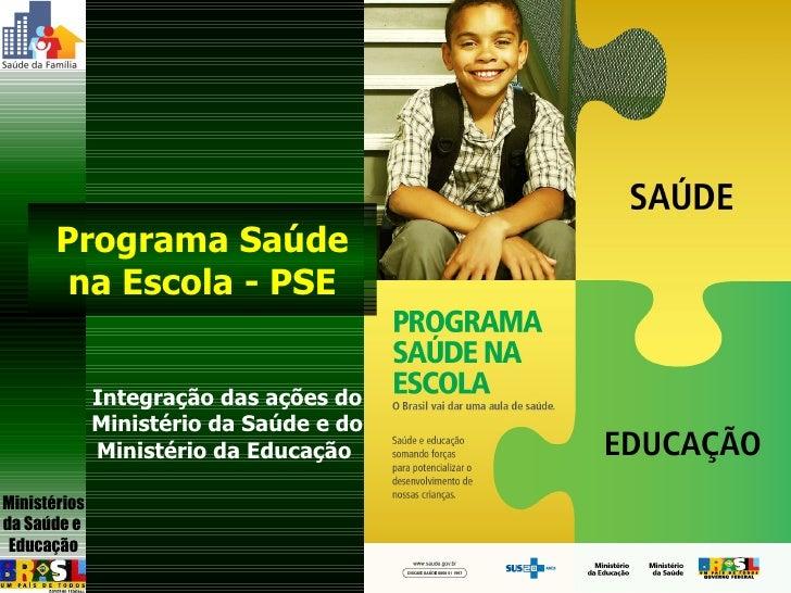 Integração das ações do Ministério da Saúde e do Ministério da Educação  Programa Saúde na Escola - PSE