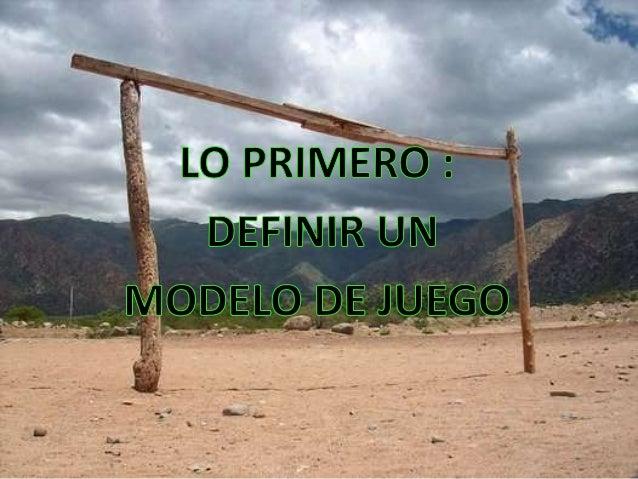 MODELO DE JUEGO LOS QUE EJECUTAN Y DECIDEN, SON LOS JUGADORES  CARACTERISTICAS DE LOS JUGADORES  EL SISTEMA DE JUEGO NO DE...