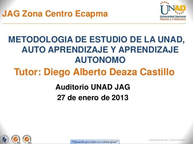 JAG Zona Centro Ecapma METODOLOGIA DE ESTUDIO DE LA UNAD,   AUTO APRENDIZAJE Y APRENDIZAJE             AUTONOMO  Tutor: Di...