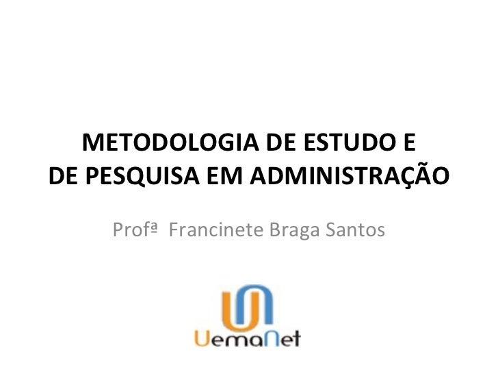 METODOLOGIA DE ESTUDO EDE PESQUISA EM ADMINISTRAÇÃO    Profª Francinete Braga Santos