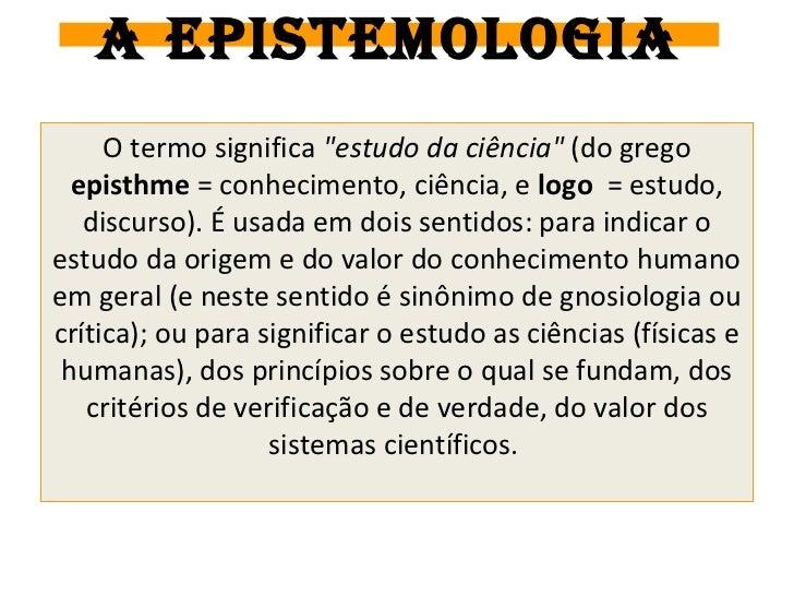 """A EPISTEMOLOGIA     O termo significa """"estudo da ciência"""" (do grego  episthme = conhecimento, ciência, e logo = estudo,   ..."""