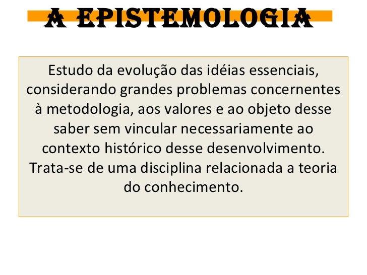 A EPISTEMOLOGIA   Estudo da evolução das idéias essenciais,considerando grandes problemas concernentes à metodologia, aos ...