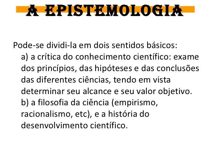 A EPISTEMOLOGIAPode-se dividi-la em dois sentidos básicos:  a) a crítica do conhecimento científico: exame  dos princípios...