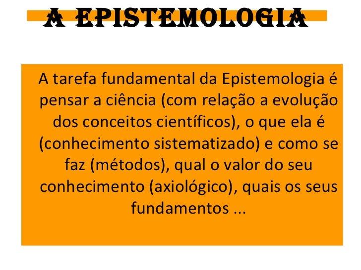 A EPISTEMOLOGIAA tarefa fundamental da Epistemologia épensar a ciência (com relação a evolução  dos conceitos científicos)...