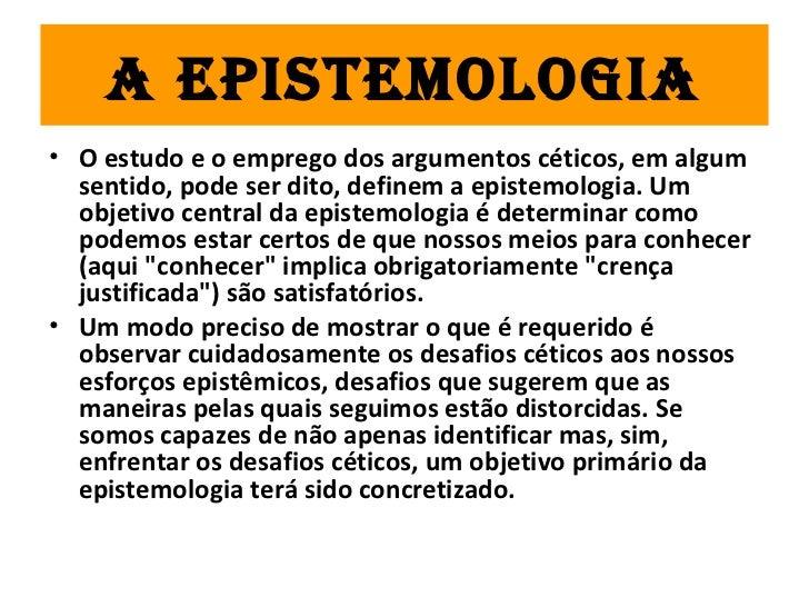 A EPISTEMOLOGIA• O estudo e o emprego dos argumentos céticos, em algum  sentido, pode ser dito, definem a epistemologia. U...
