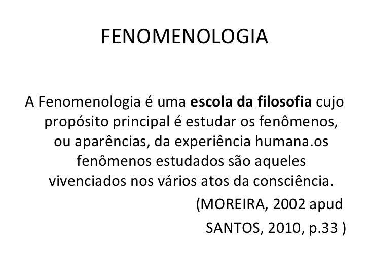 FENOMENOLOGIAA Fenomenologia é uma escola da filosofia cujo   propósito principal é estudar os fenômenos,     ou aparência...