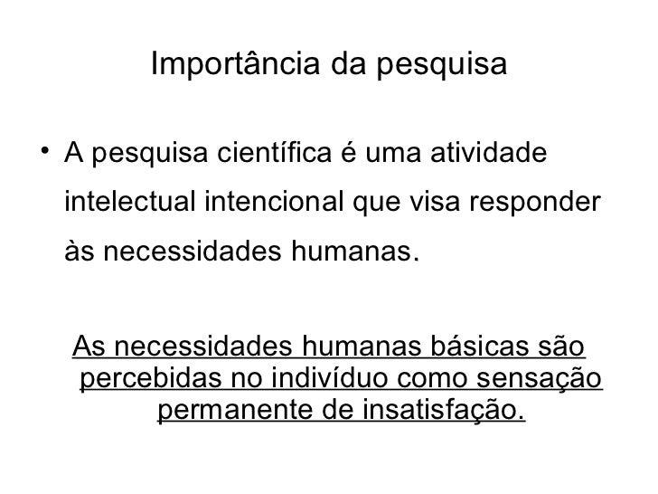 Importância da pesquisa• A pesquisa científica é uma atividade intelectual intencional que visa responder às necessidades ...
