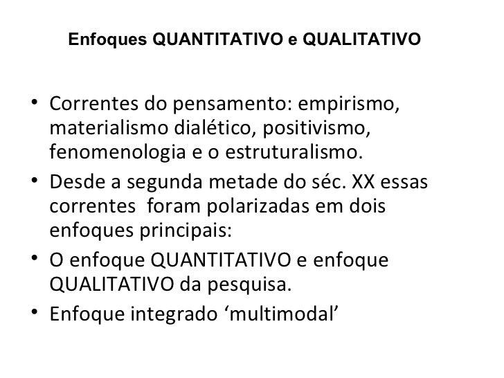 Enfoques QUANTITATIVO e QUALITATIVO• Correntes do pensamento: empirismo,  materialismo dialético, positivismo,  fenomenolo...