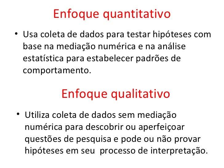 Enfoque quantitativo• Usa coleta de dados para testar hipóteses com  base na mediação numérica e na análise  estatística p...
