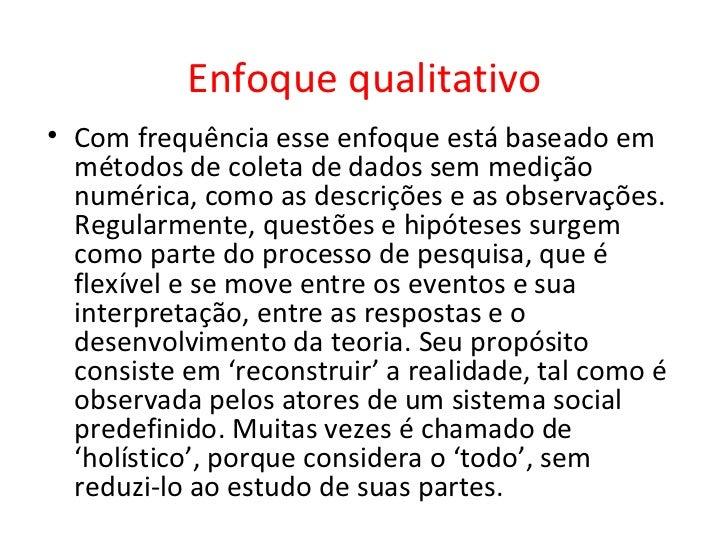 Enfoque qualitativo• Com frequência esse enfoque está baseado em  métodos de coleta de dados sem medição  numérica, como a...