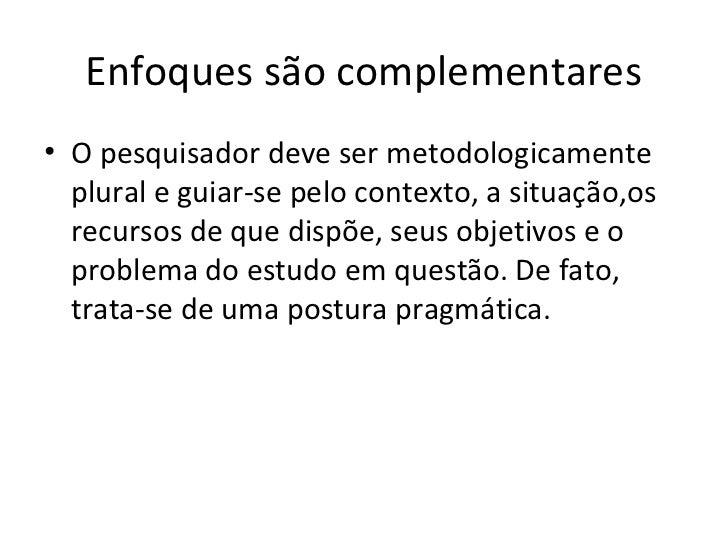 Enfoques são complementares• O pesquisador deve ser metodologicamente  plural e guiar-se pelo contexto, a situação,os  rec...