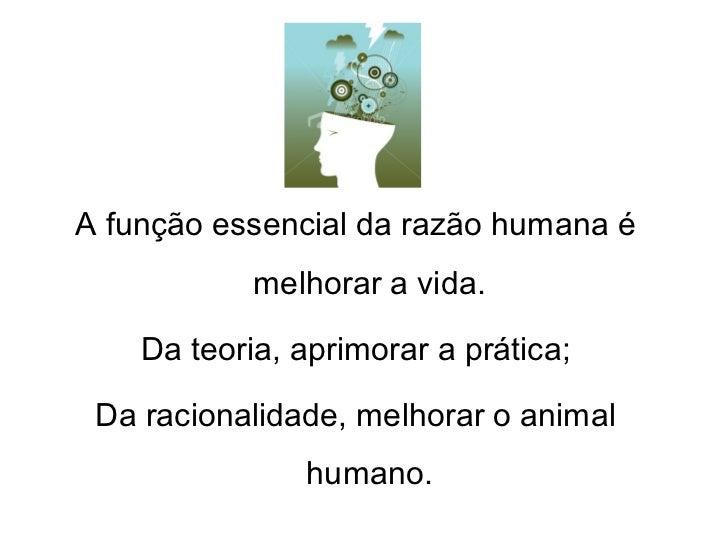 A função essencial da razão humana é            melhorar a vida.    Da teoria, aprimorar a prática; Da racionalidade, melh...