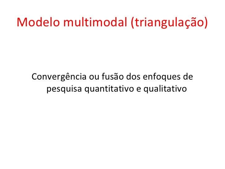 Modelo multimodal (triangulação)  Convergência ou fusão dos enfoques de     pesquisa quantitativo e qualitativo